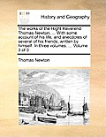 The Works of the Right Reverend Thomas Newton, ... with Some Account of His Life, and Anecdotes of Several of His Friends, Written by Himself. in Thre