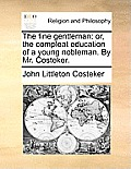 The Fine Gentleman: Or, the Compleat Education of a Young Nobleman. by Mr. Costeker.