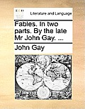 Fables. in Two Parts. by the Late MR John Gay. ...