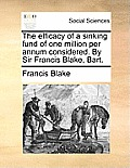 The Efficacy of a Sinking Fund of One Million Per Annum Considered. by Sir Francis Blake, Bart.