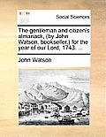 The Gentleman and Citizen's Almanack, (by John Watson, Bookseller, ) for the Year of Our Lord, 1743. ...