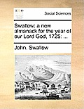Swallow: A New Almanack for the Year of Our Lord God, 1725: ...