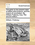 Thoughts on the Present State of Affairs with America, and the Means of Conciliation. by William Pulteney, Esq. the Second Edition.