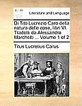 Di Tito Lucrezio Caro Della Natura Delle Cose, Libri VI. Tradotti Da Alessandro Marchetti ... Volume 1 of 2