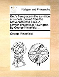 God's Free Grace in the Salvation of Sinners, Proved from the Conversion of St. Paul. a Sermon Preach'd at Newington. by George Whitefield. ...