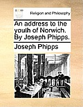 An Address to the Youth of Norwich. by Joseph Phipps.