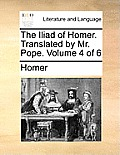 The Iliad of Homer. Translated by Mr. Pope. Volume 4 of 6