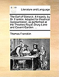 The Earl of Warwick. a Tragedy, by Dr. Franklin. Adapted for Theatrical Representation, as Performed at the Theatres-Royal, Drury-Lane and Covent-Gard