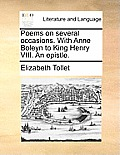 Poems on Several Occasions. with Anne Boleyn to King Henry VIII. an Epistle.