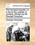 The Constant Couple: Or, a Trip to the Jubilee. a Comedy. Written by Mr. George Farquhar.