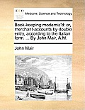 Book-Keeping Moderniz'd: Or, Merchant-Accounts by Double Entry, According to the Italian Form. ... by John Mair, A.M.