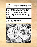Meditations Among the Tombs. in a Letter to a Lady. by James Hervey, A.B.