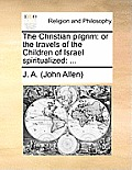 The Christian Pilgrim: Or the Travels of the Children of Israel Spiritualized: ...