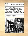 The Works of Laurence Sterne, Complete in Eight Volumes ... with a Life of the Author, ... Volume 7 of 8