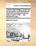 Travels from Aleppo, to the City of Jerusalem; And Through the Most Remarkable Parts of the Holy Land in 1776: ... by Ri[chard Tyr]on; ...