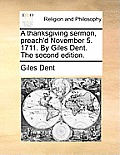 A Thanksgiving Sermon, Preach'd November 5. 1711. by Giles Dent. the Second Edition.