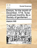 Essays, for the Month of December, 1716. to Be Continued Monthly. by a Society of Gentlemen. ...