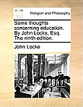 Some Thoughts Concerning Education. by John Locke, Esq. the Ninth Edition.