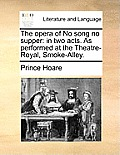 The Opera of No Song No Supper: In Two Acts. as Performed at the Theatre-Royal, Smoke-Alley.