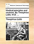 Medical Principles and Cautions. by Theophilus Lobb, M.D. ...