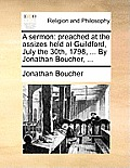 A Sermon: Preached at the Assizes Held at Guildford, July the 30th, 1798, ... by Jonathan Boucher, ...