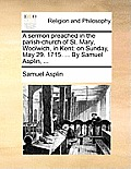 A Sermon Preached in the Parish-Church of St. Mary, Woolwich, in Kent; On Sunday, May 29. 1715. ... by Samuel Asplin, ...