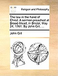 The Law in the Hand of Christ. a Sermon Preached at Broad-Mead, in Bristol, May 24, 1761. by John Gill, ...