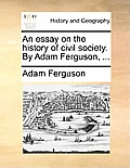 An Essay on the History of Civil Society. by Adam Ferguson, ...