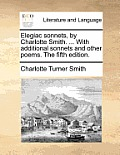 Elegiac Sonnets, by Charlotte Smith. ... with Additional Sonnets and Other Poems. the Fifth Edition.