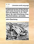 A Poetical Review of the Literary and Moral Character of the Late Samuel Johnson, LL.D. with Notes. by John Courtenay, Esq. the Third Edition, Correct