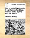 The Hermit of Warkworth. a Northumberland Tale. in Three Parts. by the Rev. Dr. Percy, ...