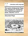 The Works of Alexander Pope, Esq. Volume VII. Containing His Miscellaneous Pieces in Prose. Volume 7 of 10