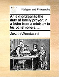 An Exhortation to the Duty of Family Prayer; In a Letter from a Minister to His Parishioners. ...