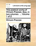 The Poetical Works of William Preston, Esq. in Two Volumes. ... Volume 1 of 2