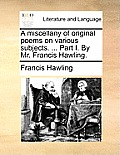 A Miscellany of Original Poems on Various Subjects. ... Part I. by Mr. Francis Hawling.