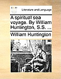 A Spiritual Sea Voyage. by William Huntington, S.S. ...
