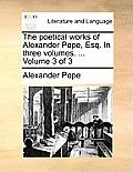 The Poetical Works of Alexander Pope, Esq. in Three Volumes. ... Volume 3 of 3