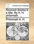 Reynard Display'd: A Tale. by A. H. Philomath. ...