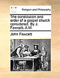 The Constitution and Order of a Gospel Church Considered. by J. Fawcett, A.M.