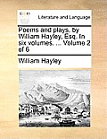 Poems and Plays, by William Hayley, Esq. in Six Volumes. ... Volume 2 of 6