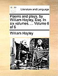 Poems and Plays, by William Hayley, Esq. in Six Volumes. ... Volume 6 of 6