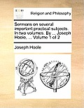 Sermons on Several Important Practical Subjects. in Two Volumes. by ... Joseph Hoole, ... Volume 1 of 2