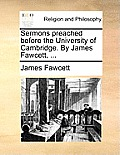 Sermons Preached Before the University of Cambridge. by James Fawcett, ...