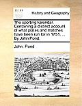 The Sporting Kalendar. Containing a Distinct Account of What Plates and Matches Have Been Run for in 1751, ... by John Pond.
