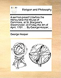 A Sermon Preach'd Before the Honourable the House of Commons, at St. Margaret's Westminster, on Friday the 4th of April, 1701. ... by George Hooper, .
