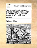 The Lives of Hugh Latimer, Bishop of Worcester. and of Bernard Gilpin. by William Gilpin, M.A. ... the Third Edition.