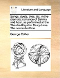 Songs, Duets, Trios, &C. in the Dramatic Romance of Selima and Azor, as Performed at the Theatre-Royal in Drury-Lane. the Second Edition.