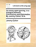 An Essay Upon Gaming, in a Dialogue Between Callimachus and Dolomedes. by Jeremy Collier, M.A.