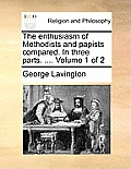 The Enthusiasm of Methodists and Papists Compared. in Three Parts. .... Volume 1 of 2