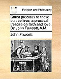 Christ Precious to Those That Believe, a Practical Treatise on Faith and Love. by John Fawcett, A.M.